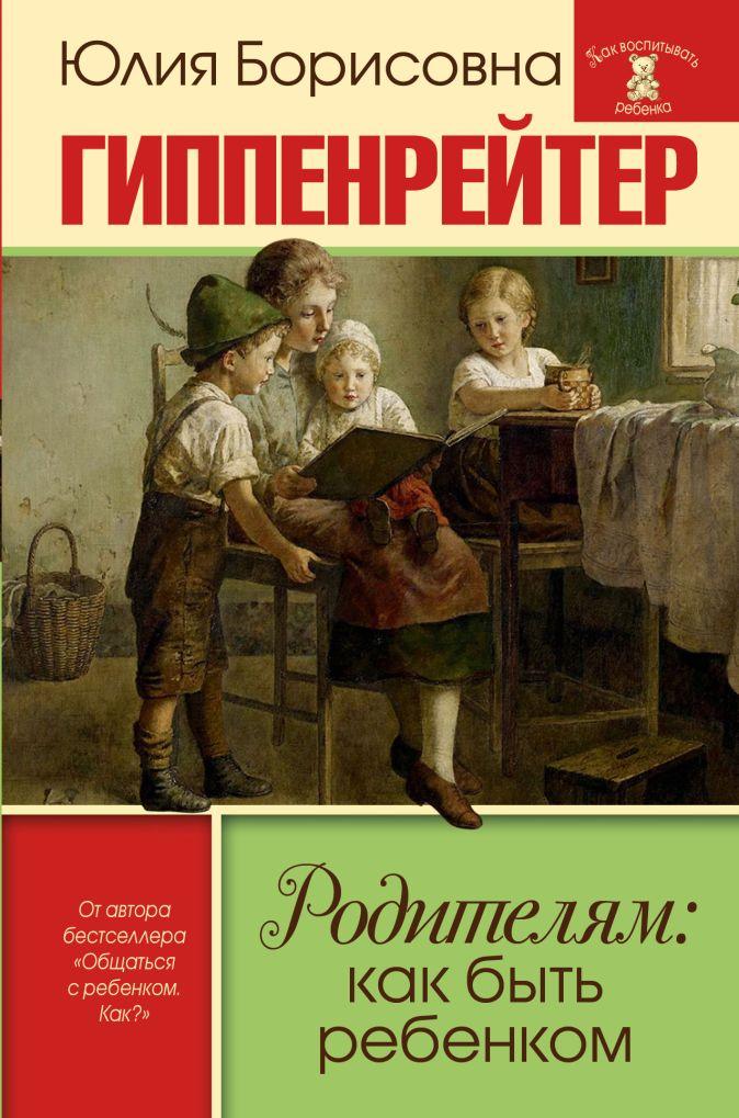 Ю. Б. Гиппенрейтер - Родителям: как быть ребенком обложка книги