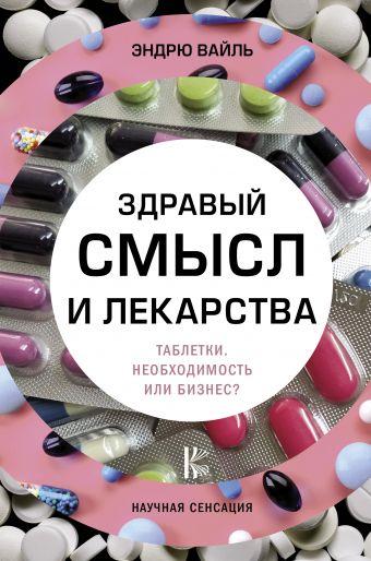 Здравый смысл и лекарства. Таблетки. Необходимость или бизнес? Вайль Э.