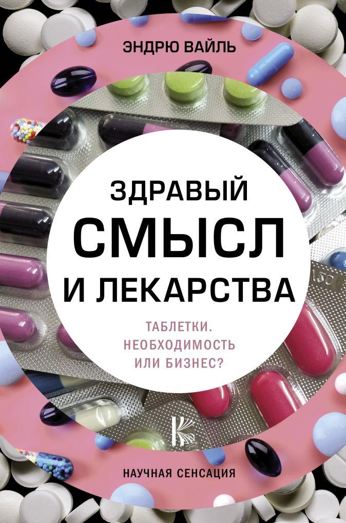 Вайль Э. - Здравый смысл и лекарства. Таблетки. Необходимость или бизнес? обложка книги