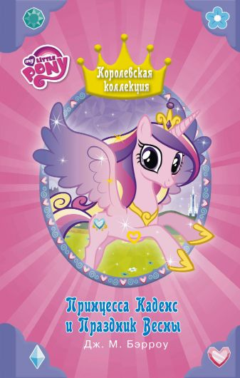 Дж. Бэрроу - Мой маленький пони. Принцесса Каденс и Праздник Весны обложка книги