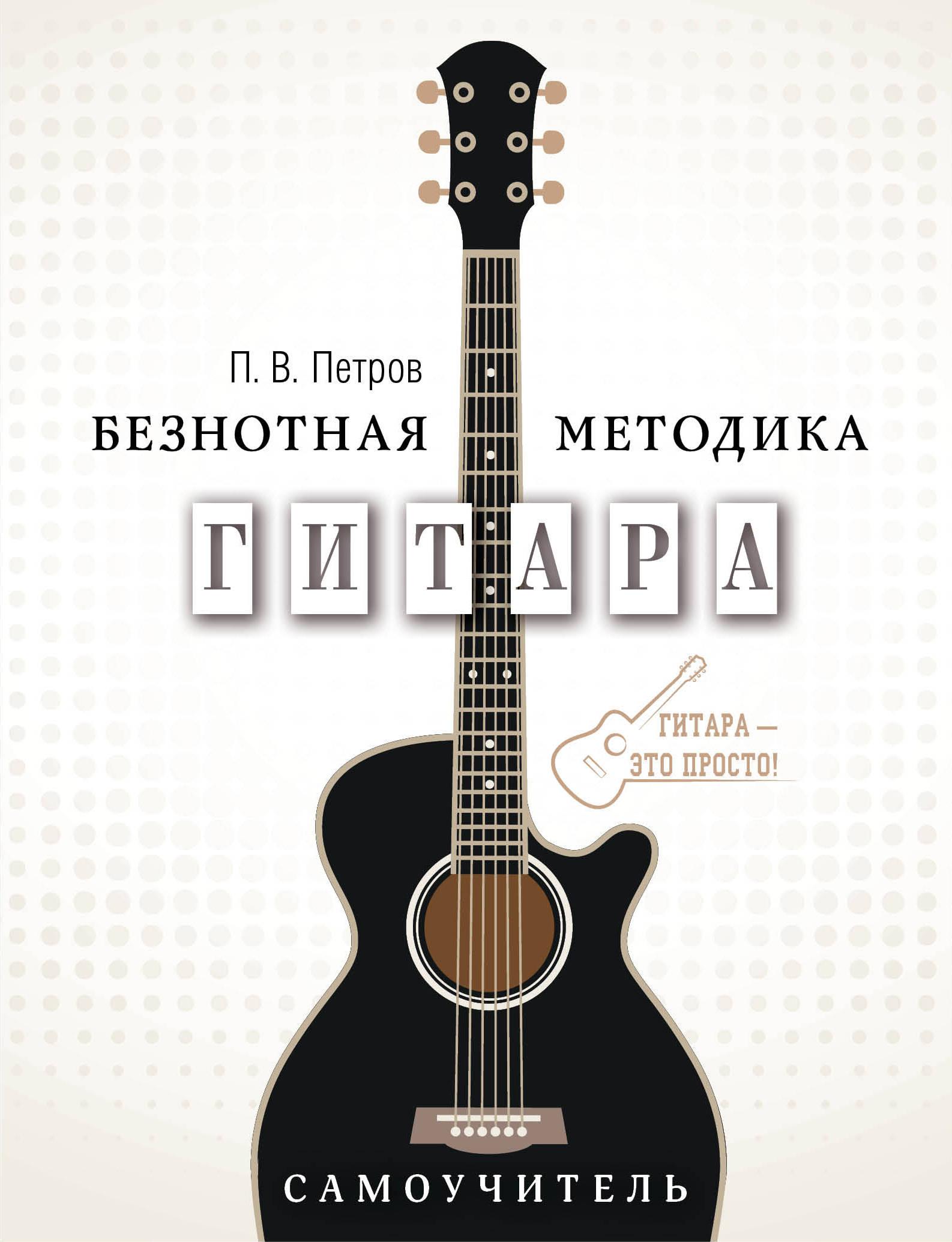Петров П.В. Гитара. Самоучитель. Безнотная методика а в андреев гитара подбор аккомпанемента оригинальная безнотная методика