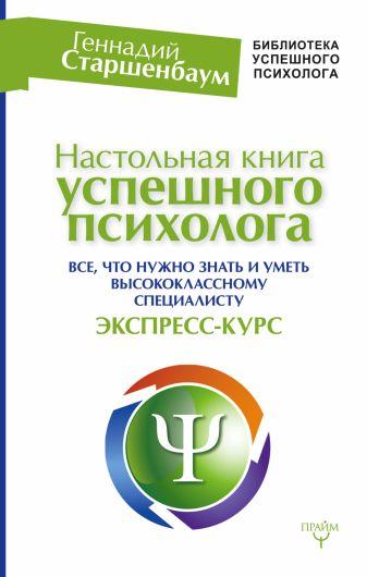 Геннадий Старшенбаум - Настольная книга успешного психолога. Все что нужно знать и уметь высококлассному специалисту. Экспресс-курс обложка книги