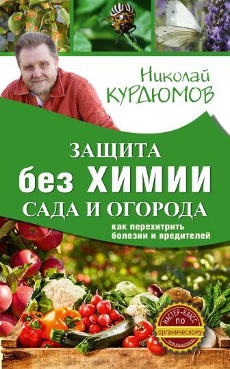 Курдюмов Н.И. - Защита сада и огорода без химии. Как перехитрить болезни и вредителей обложка книги
