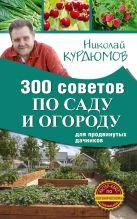 Курдюмов Н.И. - 300 советов по саду и огороду для продвинутых дачников' обложка книги