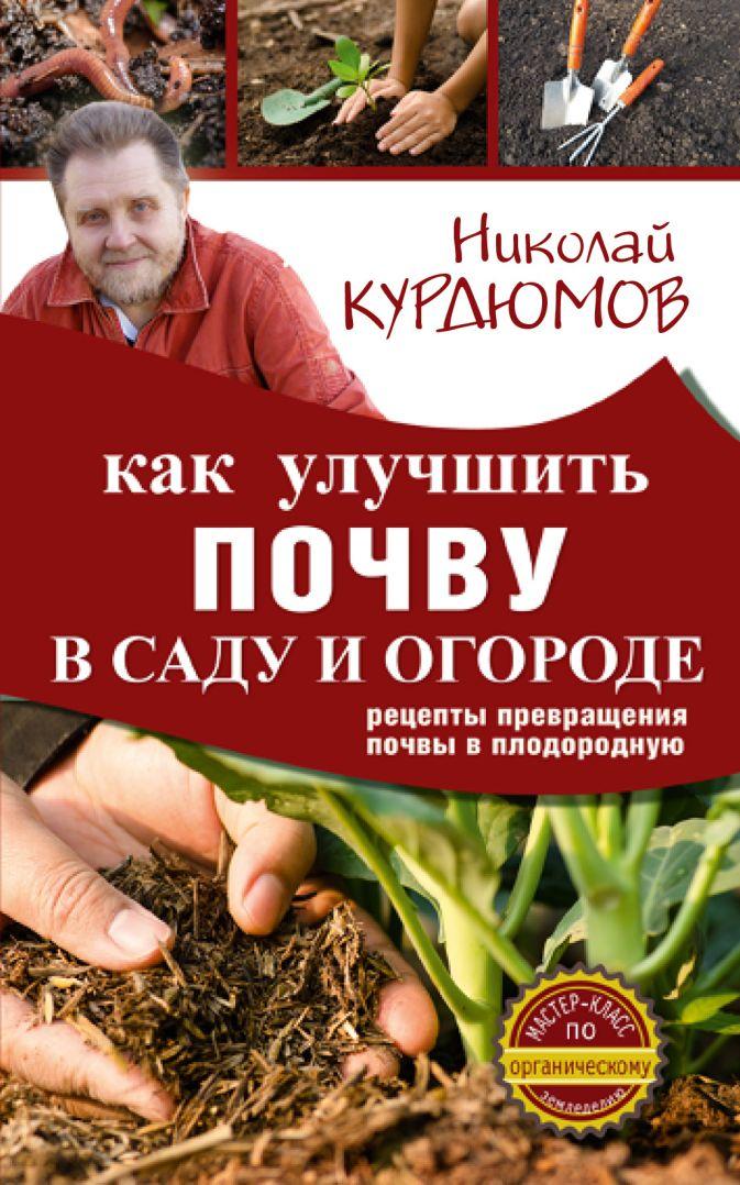 Курдюмов Н.И. - Как улучшить почву в саду и огороде. Рецепты превращения почвы в плодородную обложка книги