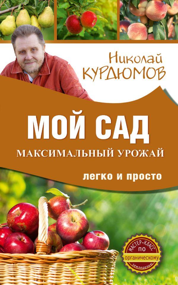 Курдюмов Николай Иванович Мой сад. Максимальный урожай легко и просто