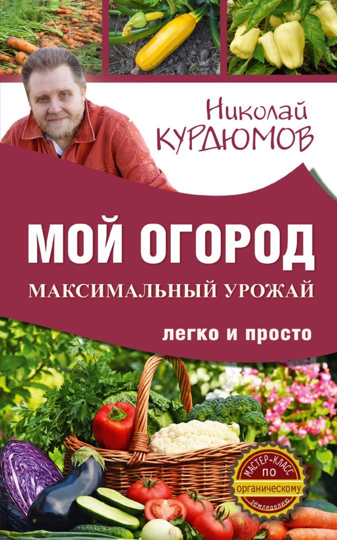Курдюмов Н.И. - Мой огород. Максимальный урожай легко и просто обложка книги