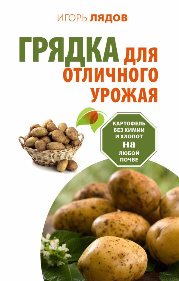 Грядка для отличного урожая. Картофель без химии и хлопот, на любой почве Лядов И.В.