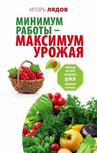 Игорь Лядов - Минимум работы — максимум урожая! Метод Игоря Лядова для любой почвы обложка книги