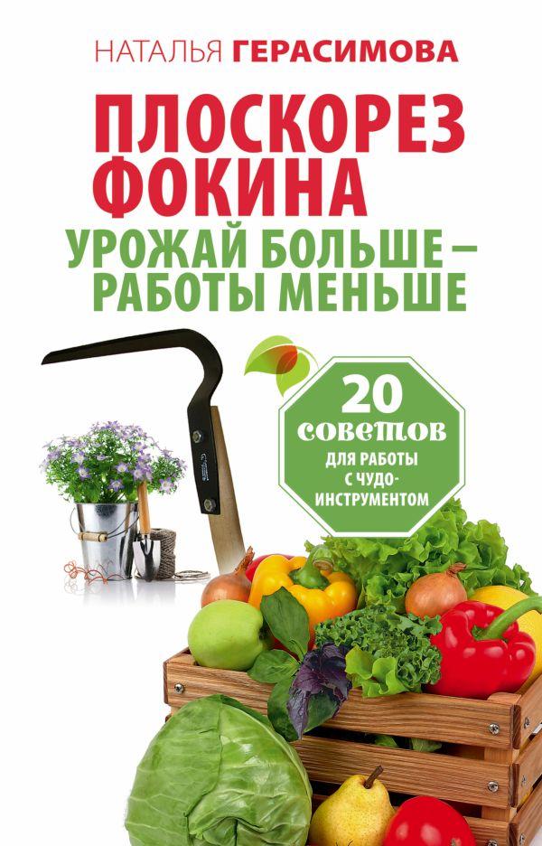 Герасимова Наталья Плоскорез Фокина. Урожай больше - работы меньше. 20 советов для работы с чудо-инструментом