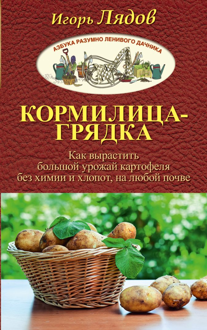 Игорь Лядов - Кормилица-Грядка. Как вырастить большой урожай картофеля без химии и хлопот, на любой почве обложка книги