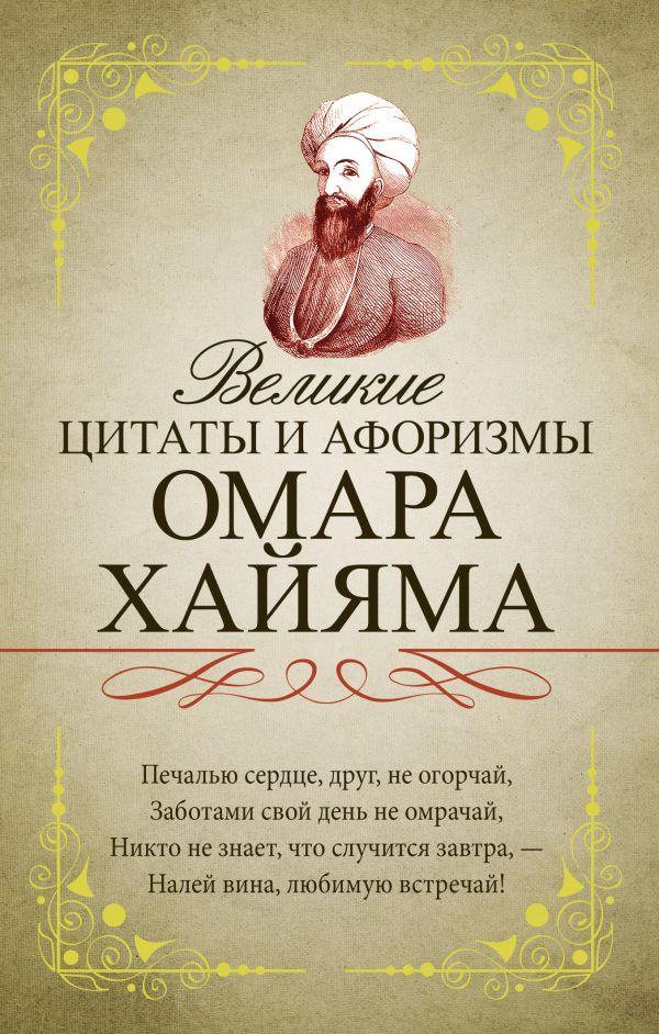 Хайям Омар Великие цитаты и афоризмы Омара Хайяма омар хайям самые мудрые притчи и афоризмы омара хайяма