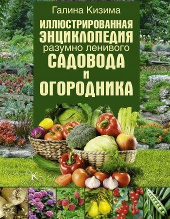 Иллюстрированная энциклопедия разумно ленивого садовода и огородника Кизима Г.А.