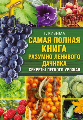 Самая полная книга разумно ленивого дачника. Секреты легкого урожая Г.А. Кизима