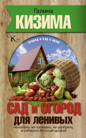 Г.А. Кизима - Сад и огород для ленивых. Не копать, не поливать, не удобрять, а собирать богатый урожай обложка книги
