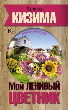 Кизима Г.А. - Мой ленивый цветник. Красота круглый год без лишних хлопот' обложка книги