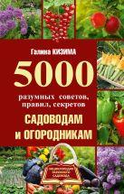 Кизима Г.А. - 5000 разумных советов, правил, секретов садоводам и огородникам' обложка книги