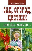 Кизима Г.А. - Сад, огород, цветник для тех, кому за…' обложка книги