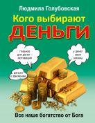 Голубовская Л.Т. - Кого выбирают деньги: все наше богатство от Бога' обложка книги