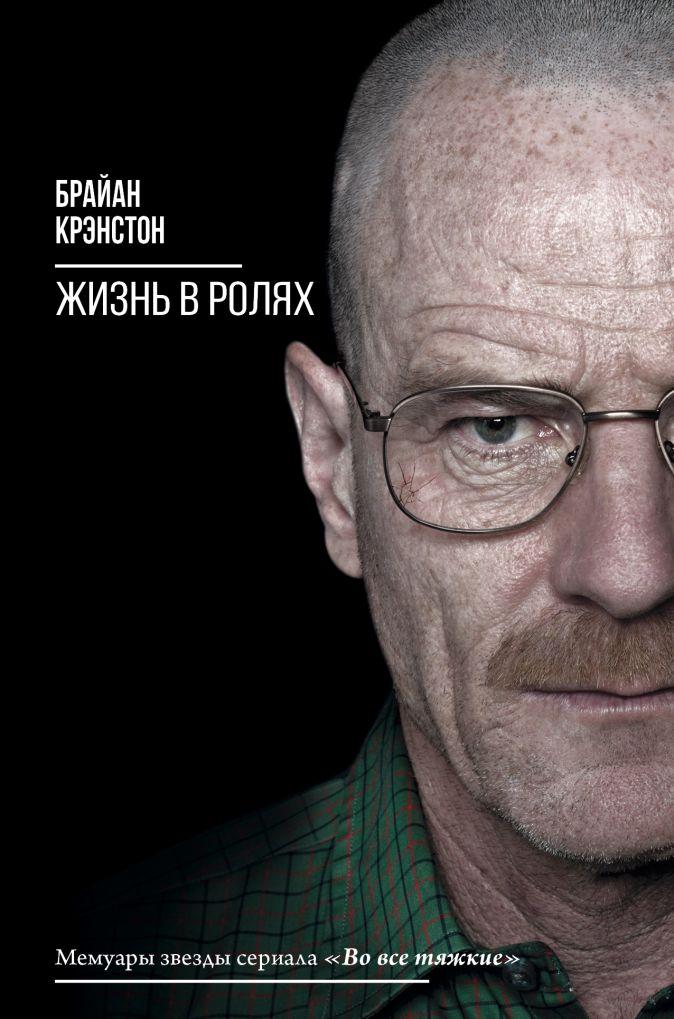 Брайан Крэнстон - Жизнь в ролях обложка книги