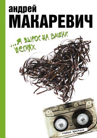 Макаревич А.В. - Я вырос на ваших песнях обложка книги