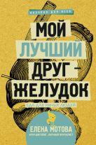 Мотова Е.В. - Мой лучший друг - желудок : еда для умных людей' обложка книги