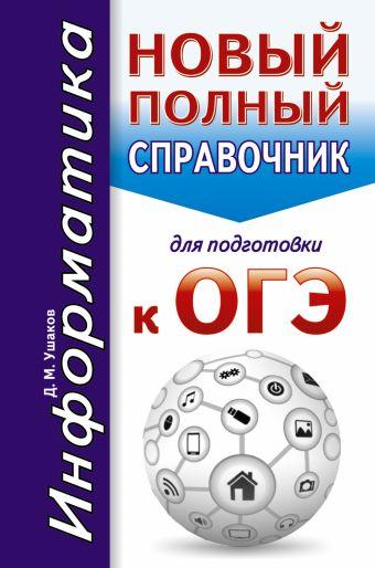 ОГЭ. Информатика. Новый полный справочник для подготовки к ОГЭ Ушаков Д.М.
