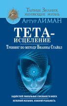 Лиман Артур - Тета-исцеление. Тренинг по методу Вианны Стайбл. Задействуй уникальные способности мозга. Исполняй желания, изменяй реальность' обложка книги