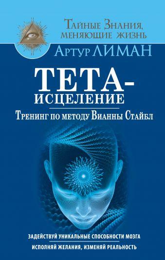 Тета-исцеление. Тренинг по методу Вианны Стайбл. Задействуй уникальные способности мозга. Исполняй желания, изменяй реальность Лиман Артур