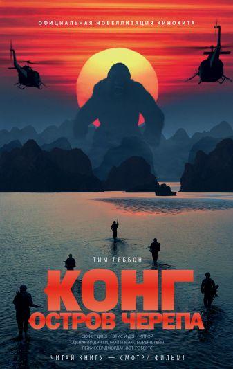 Тим Леббон - Конг: Остров Черепа. Официальная новеллизация обложка книги