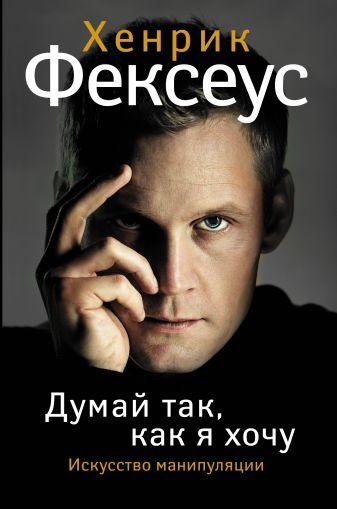 Хенрик Фексеус - Думай так, как я хочу обложка книги