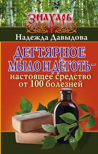 Дегтярное мыло и деготь - настоящее средство от 100 болезней Надежда Давыдова