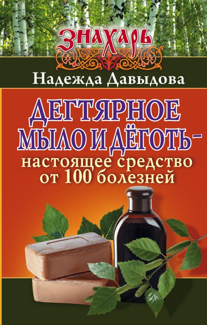 Надежда Давыдова - Дегтярное мыло и деготь - настоящее средство от 100 болезней обложка книги