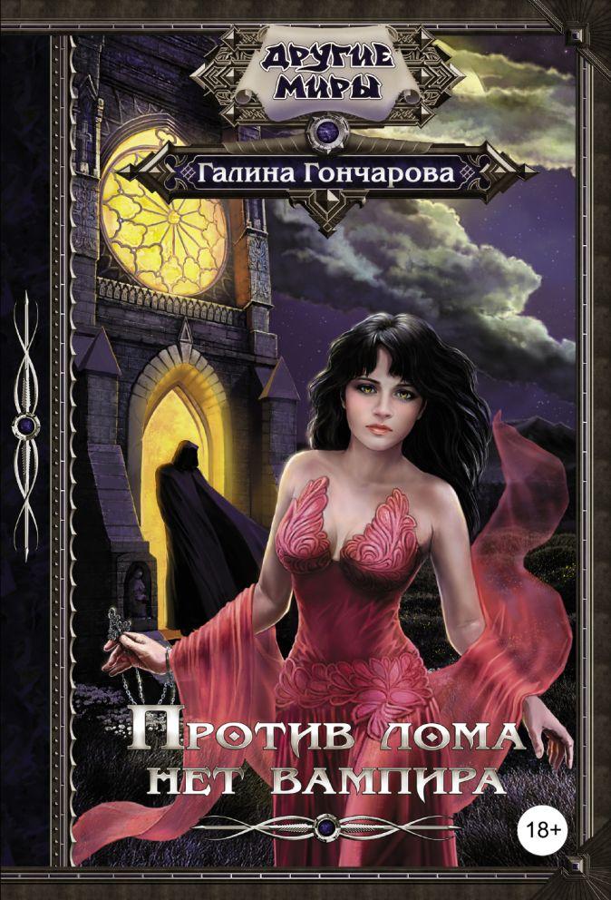 Галина Гончарова - Против лома нет вампира обложка книги