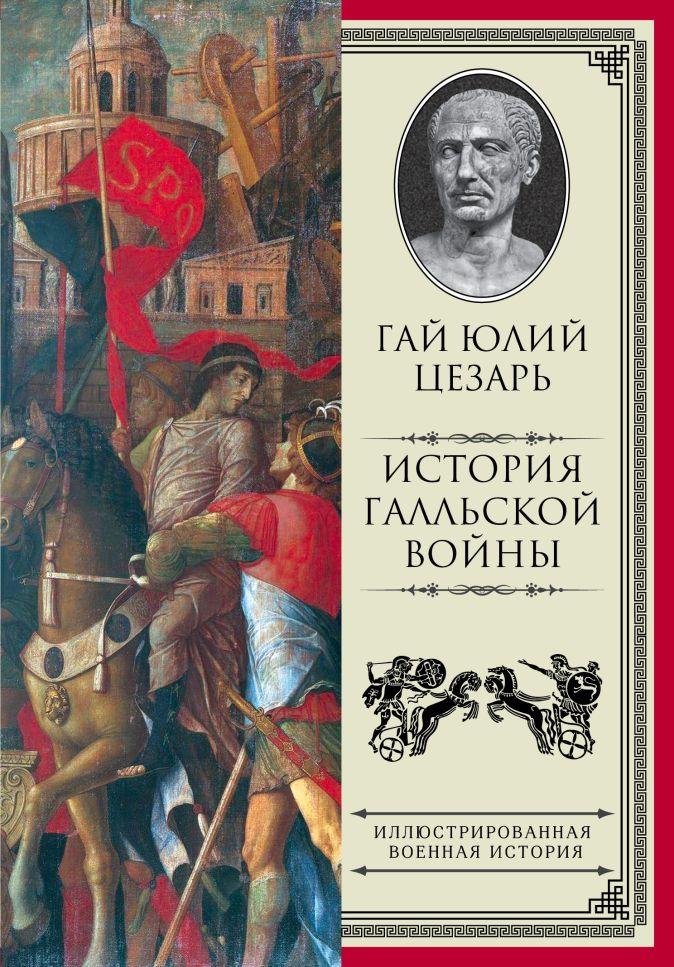 Цезарь Гай Юлий - История Галльской войны обложка книги
