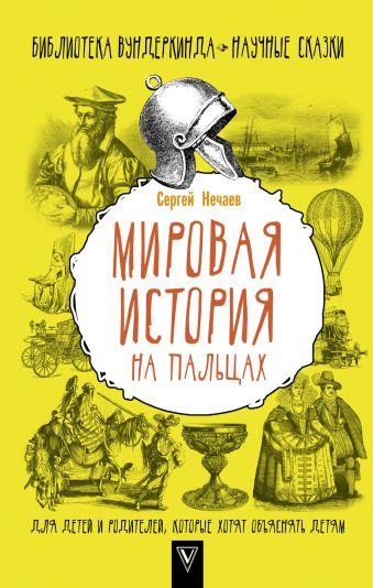 Мировая история на пальцах. Для детей и родителей, которые хотят объяснять детям Сергей Нечаев