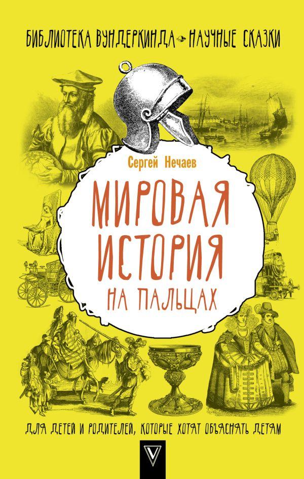 Мировая история на пальцах. Для детей и родителей, которые хотят объяснять детям Нечаев С.Ю.