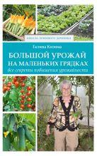 Кизима Г.А. - Большой урожай на маленьких грядках. Все секреты повышения урожайности' обложка книги