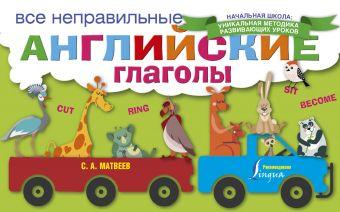 Все неправильные английские глаголы Матвеев С.А.