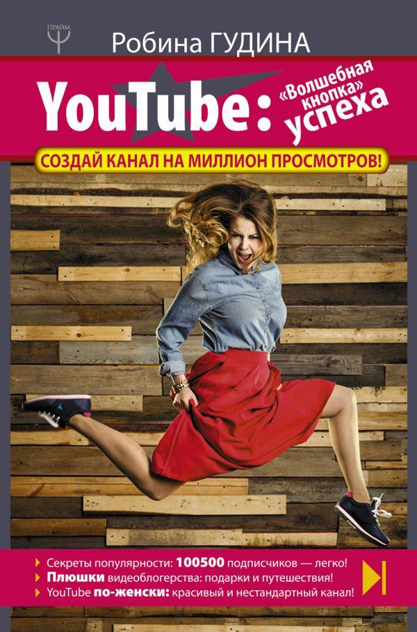 YouTube: «Волшебная кнопка» успеха. Создай канал на миллион просмотров! Гудина Робина
