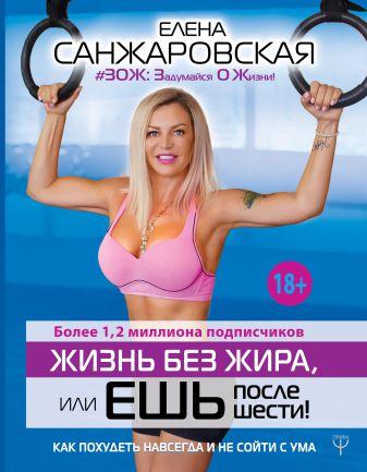 Елена Санжаровская - Жизнь без жира, или ешь после шести! Как похудеть навсегда и не сойти с ума обложка книги