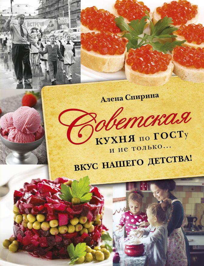 Советская кухня по ГОСТУ и не только .... вкус нашего детства Спирина Е.В.