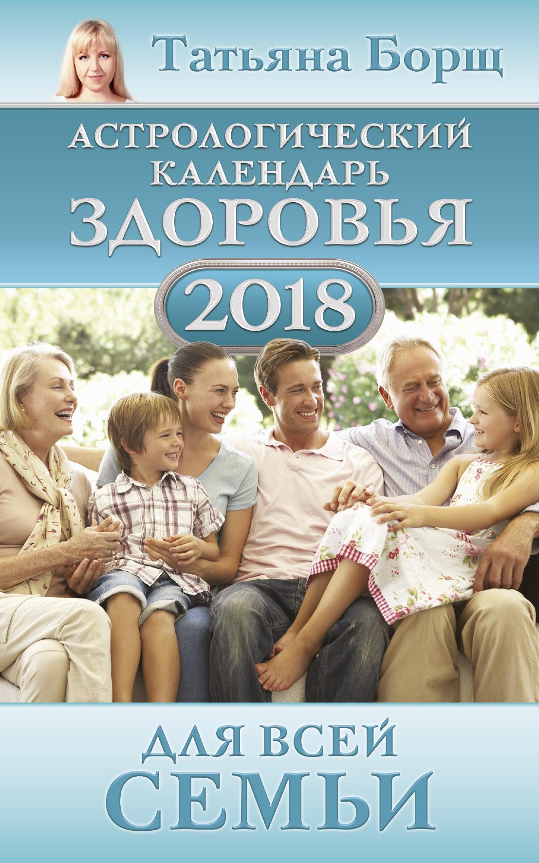 Татьяна Борщ Астрологический календарь здоровья для всей семьи на 2018 год