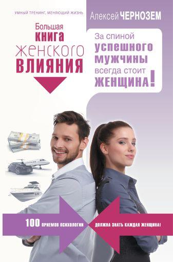 Алексей Чернозем - Большая книга женского влияния. За спиной успешного мужчины всегда стоит женщина! обложка книги