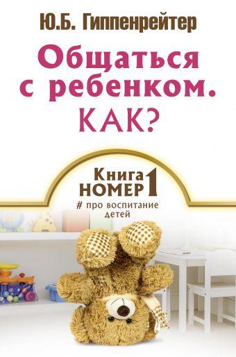 Общаться с ребенком. Как? Книга № 1 про воспитание детей Гиппенрейтер Ю.Б.