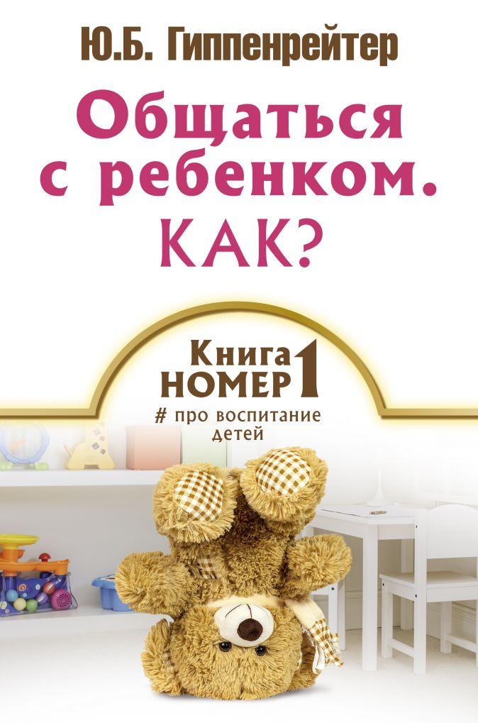 Гиппенрейтер Ю.Б. - Общаться с ребенком. Как? Книга № 1 про воспитание детей обложка книги