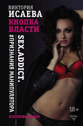 Виктория Исаева - Кнопка Власти. Sex. Addict. #Признания манипулятора обложка книги