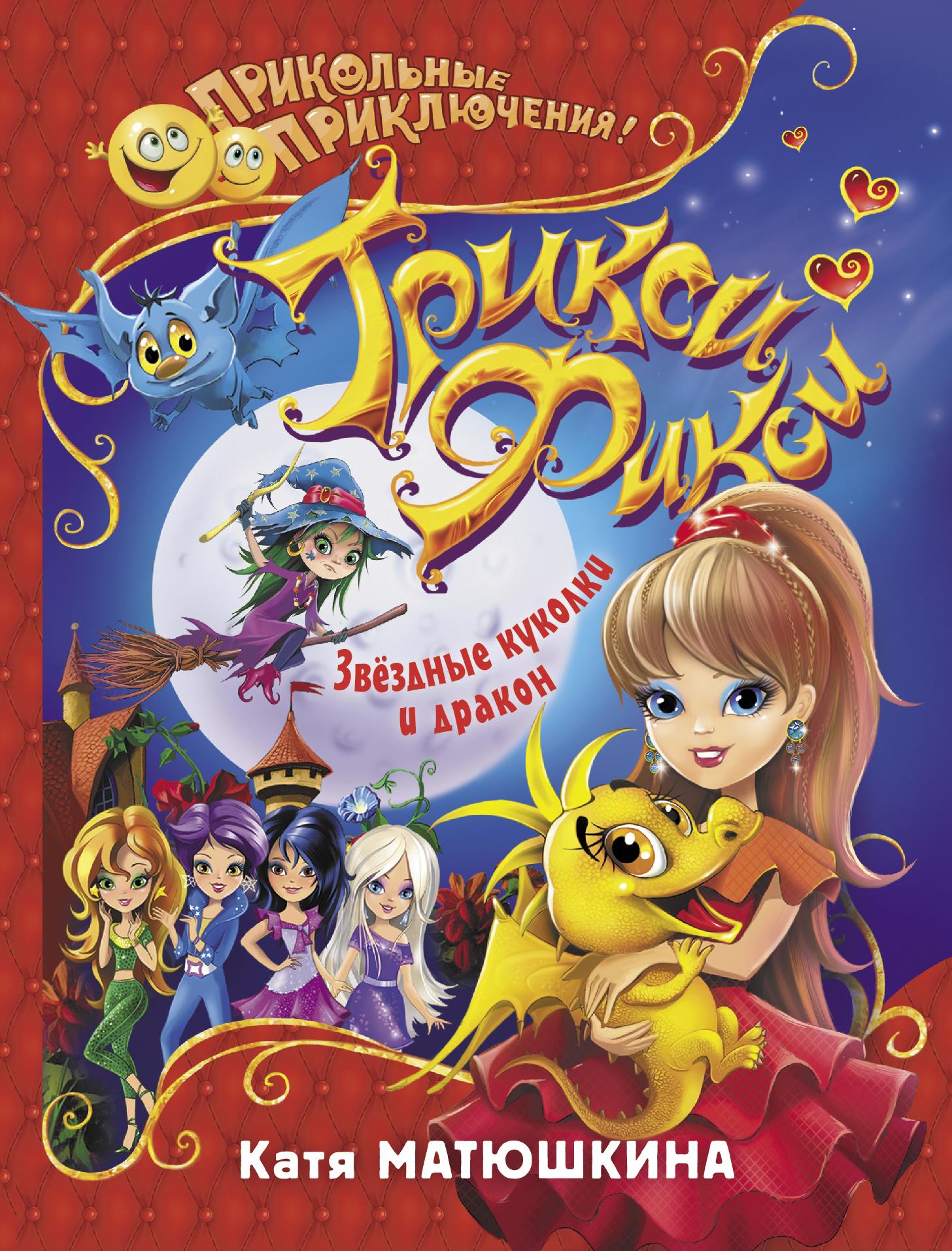 Катя Матюшкина Трикси-Фикси. Звёздные куколки и дракон матюшкина к трикси фикси звездные куколки и дракон