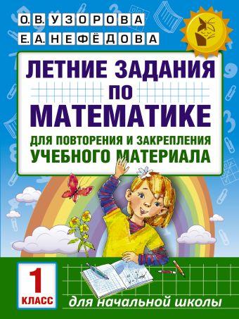 Летние задания по математике для повторения и закрепления учебного материала. 1 класс Узорова О. В., Нефедова Е.А.