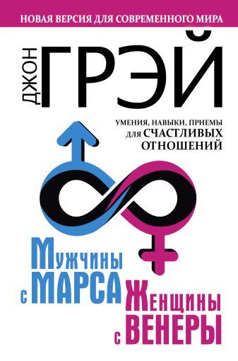 Джон Грэй - Мужчины с Марса, женщины с Венеры. Новая версия для современного мира. Умения, навыки, приемы для счастливых отношений обложка книги